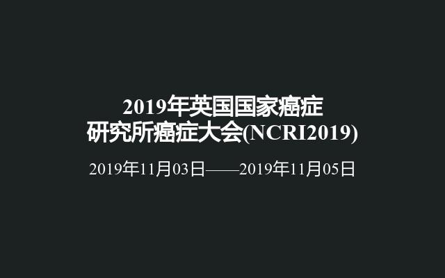 2019年英国国家癌症研究所癌症大会(NCRI2019)