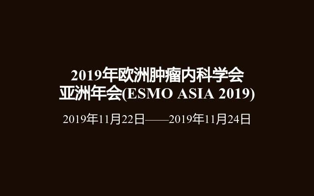 2019年欧洲肿瘤内科学会亚洲年会(ESMO ASIA 2019)