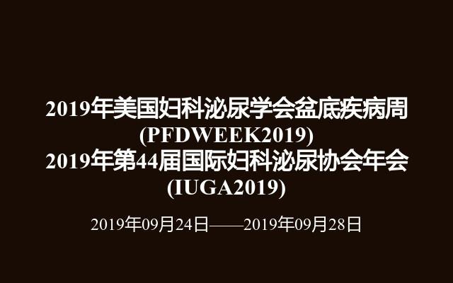 2019年美国妇科泌尿学会盆底疾病周(PFDWEEK2019) 2019年第44届国际妇科泌尿协会年会(IUGA2019)