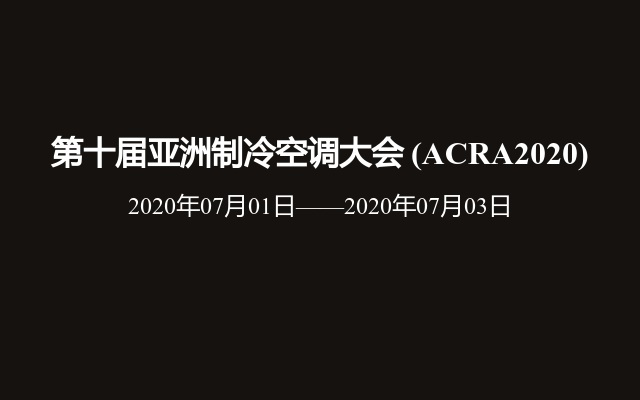 第十届亚洲制冷空调大会?(ACRA2020)
