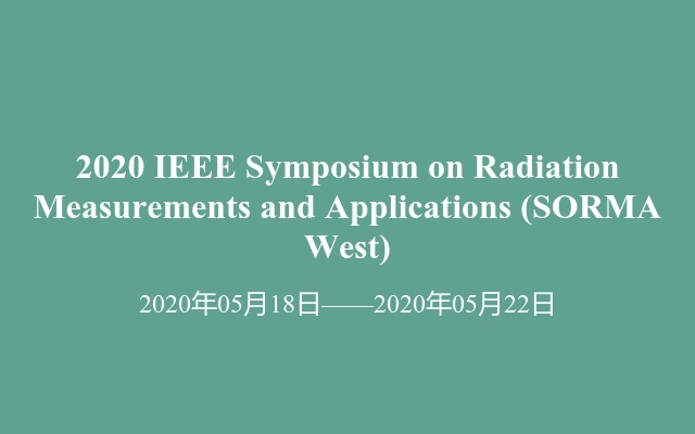 2020 IEEE Symposium on Radiation Measurements and Applications(SORMA West)
