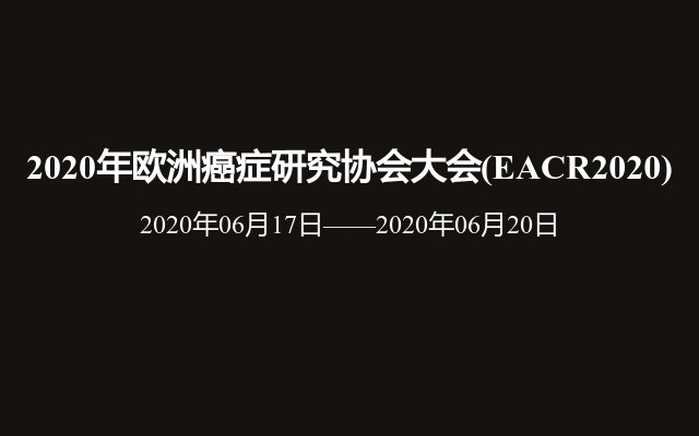 2020年欧洲癌症研究协会大会(EACR2020)
