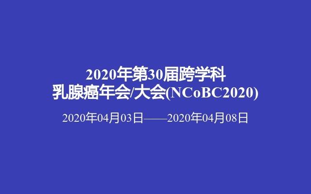 2020年第30届跨学科乳腺癌年会/大会(NCoBC2020)