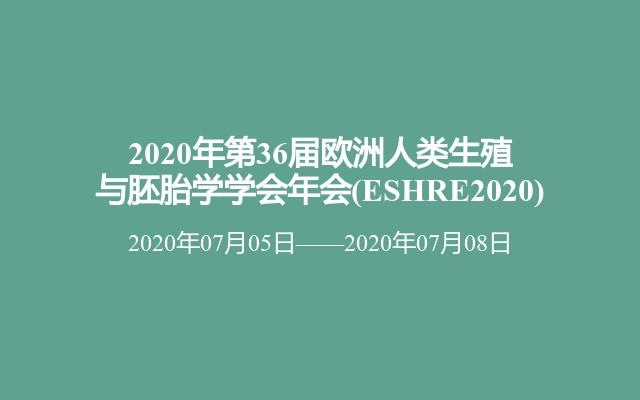 2020年第36届欧洲人类生殖与胚胎学学会年会(ESHRE2020)
