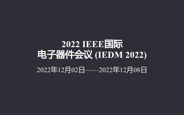 2022 IEEE国际电子器件会议(IEDM 2022)