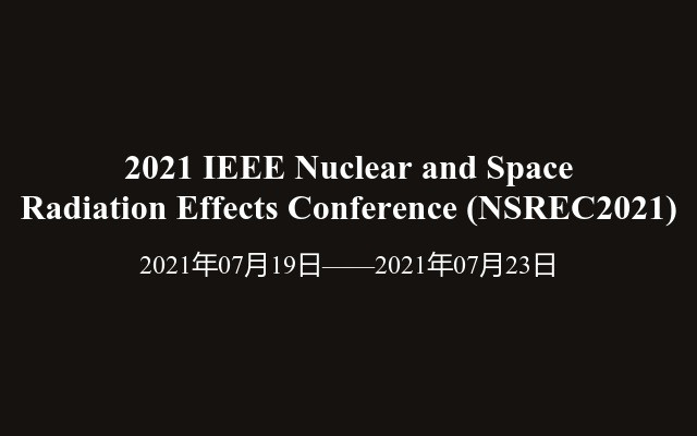 2021 IEEE Nuclear and Space Radiation Effects Conference (NSREC2021)