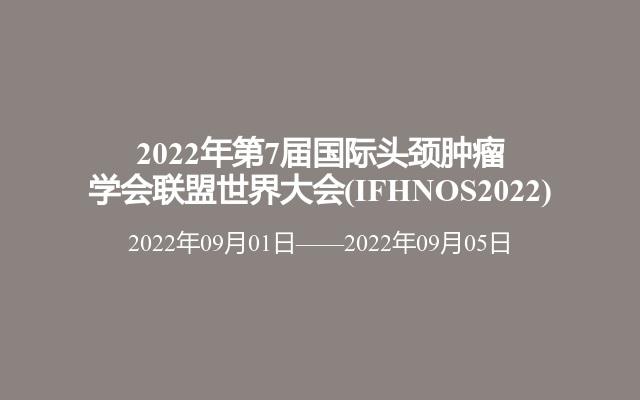 2022年第7届国际头颈肿瘤学会联盟世界大会(IFHNOS2022)