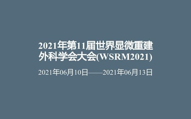2021年第11届世界显微重建外科学会大会(WSRM2021)