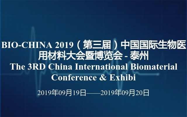 BIO-CHINA 2019(第三届)中国国际生物医用材料大会暨博览会 - 泰州 The 3RD China International Biomaterial Conference & Exhibi