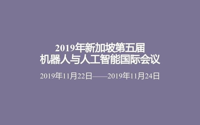 2019年新加坡第五届机器人与人工智能国际会议