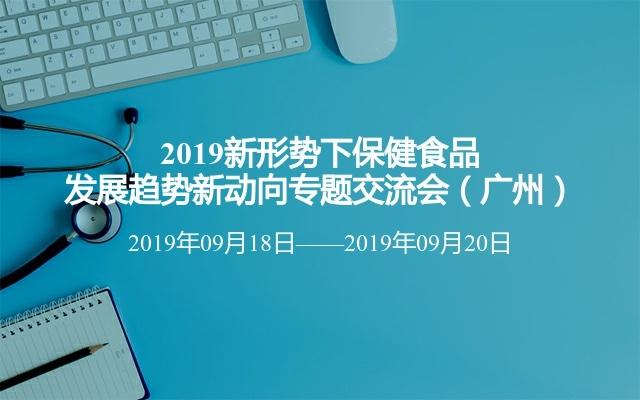 2019新形势下保健食品发展趋势新动向专题交流会(广州)