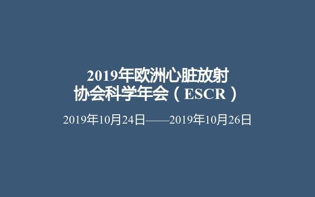2019年欧洲心脏放射协会科学年会(ESCR)