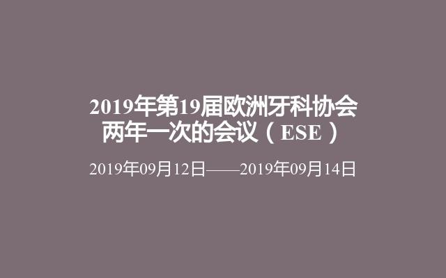 2019年第19届欧洲牙科协会两年一次的会议(ESE)