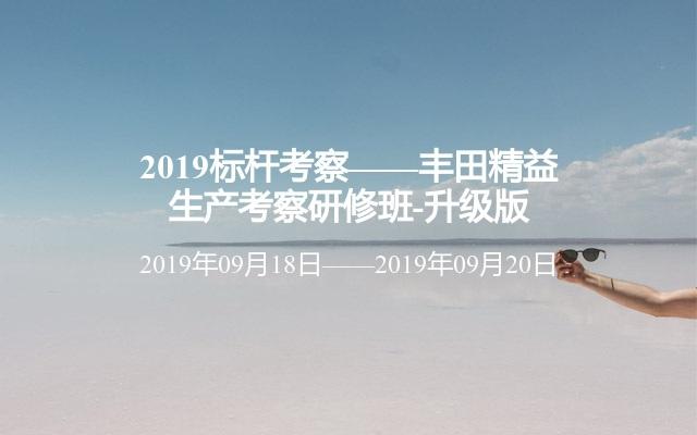 2019标杆调查——丰田精益出产调查研修班-晋级版9月广州第142期