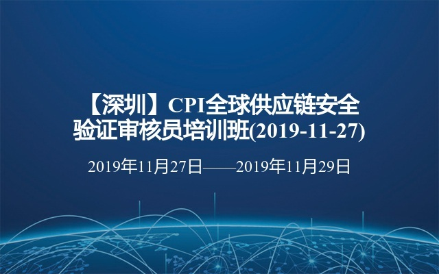 【深圳】CPI全球供应链安全验证审核员培训班(2019-11-27)