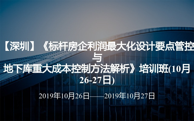 【深圳】《标杆房企利润最大化设计要点管控与地下库重大成本控制方法解析》培训班(10月26-27日)