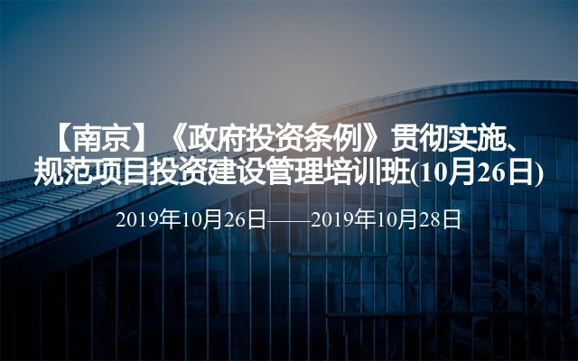 【南京】《政府投资条例》贯彻实施、规范项目投资建设管理培训班(10月26日)