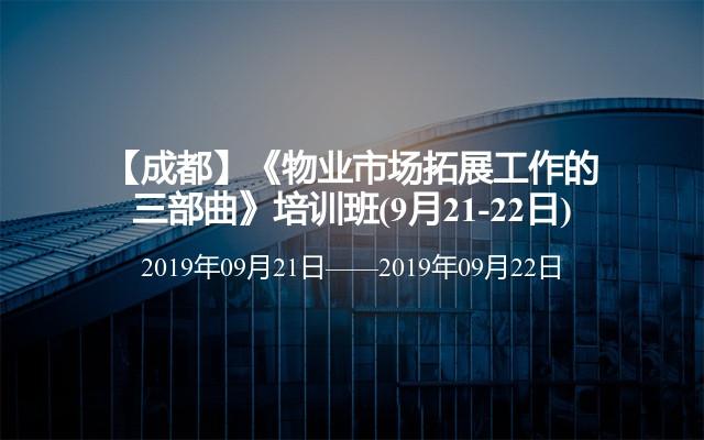 【成都】《物业市场拓展工作的三部曲》培训班(9月21-22日)