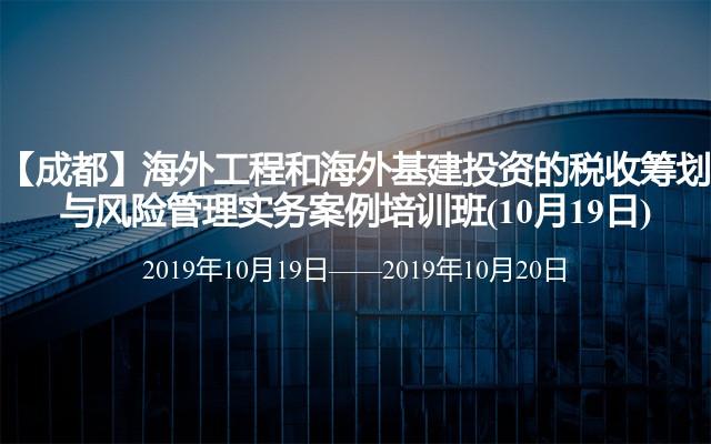 【成都】海外工程和海外基建投资的税收筹划与风险管理实务案例培训班(10月19日)