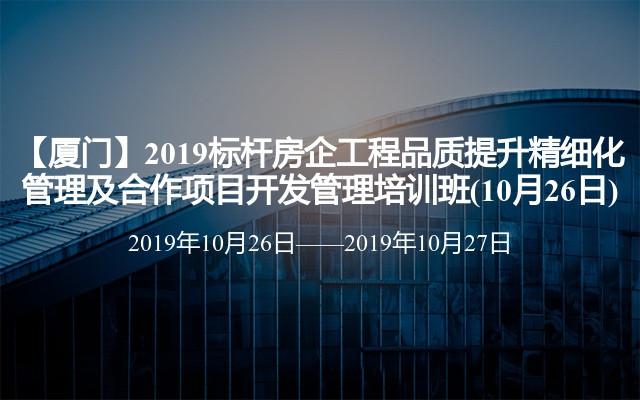 【厦门】2019标杆房企工程品质提升精细化管理及合作项目开发管理培训班(10月26日)