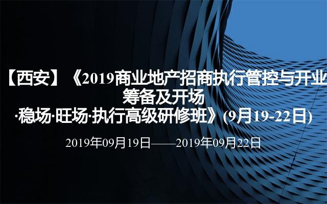 【西安】《2019商业地产招商执行管控与开业筹备及开场·稳场·旺场·执行高级研修班》(9月19-22日)