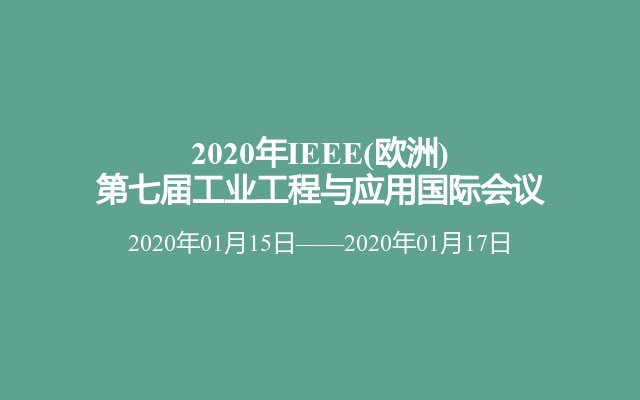2020年IEEE(欧洲)第七届工业工程与应用国际会议