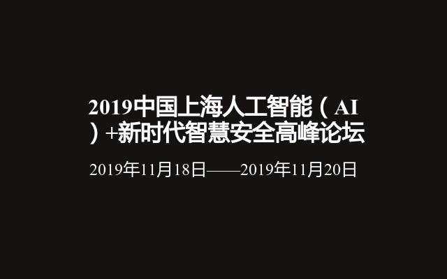 2019中国上海人工智能(AI)+新时代智慧安全高峰论坛