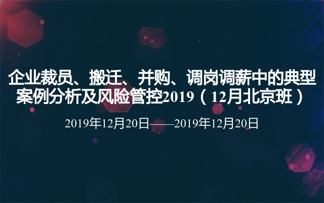 企业裁员、搬迁、并购、调岗调薪中的典型案例分析及风险管控2019(12月北京班)