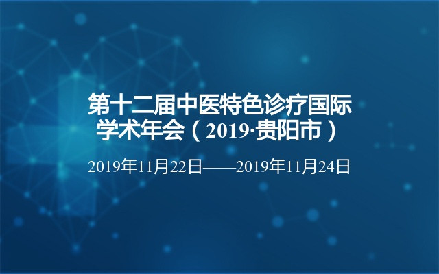第十二屆中醫特色診療國際學術年會(2019·貴陽市)