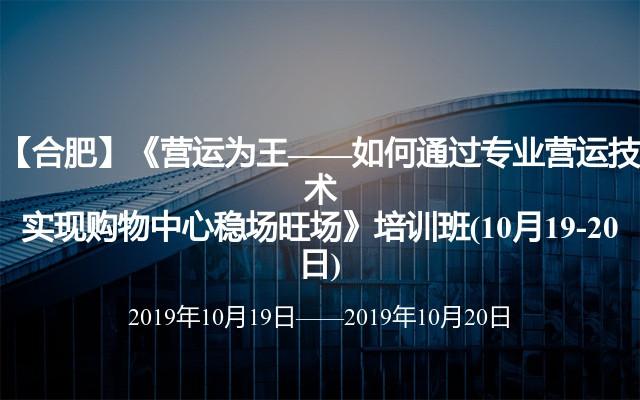 【合肥】《营运为王——如何通过专业营运技术实现购物中心稳场旺场》培训班(10月19-20日)