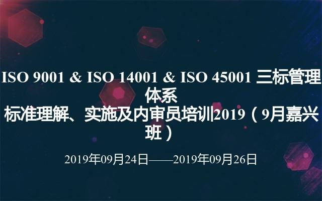 ISO 9001 & ISO 14001 & ISO 45001 三标管理体系标准理解、实施及内审员培训2019(9月嘉兴班)
