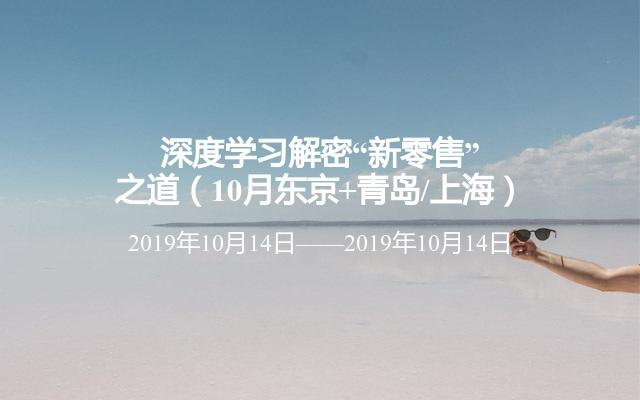 """深度学习解密""""新零售""""之道(10月东京+青岛/上海)"""