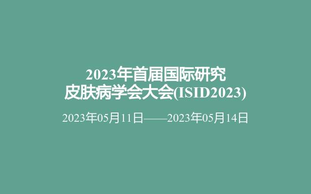 2023年首届国际研究皮肤病学会大会(ISID2023)
