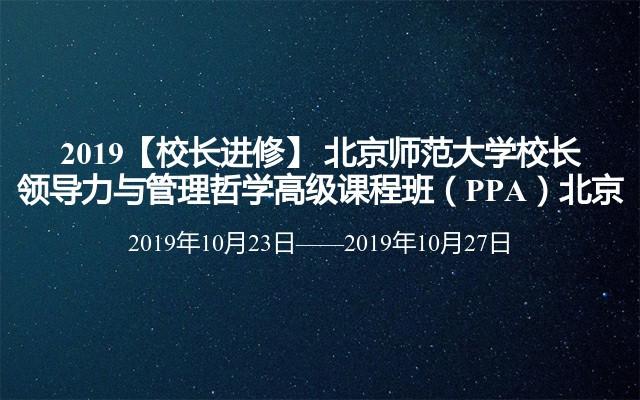 2019【校長進修】 北京師范大學校長領導力與管理哲學高級課程班(PPA)北京