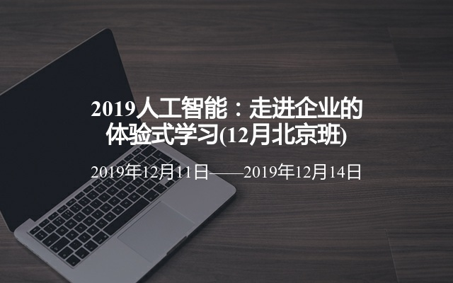 2019人工智能:走进企业的体验式学习(12月北京班)