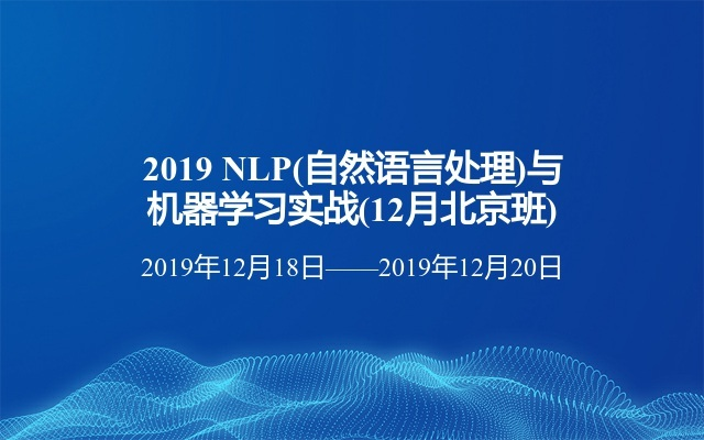 2019 NLP(自然语言处理)与机器学习实战(12月北京班)