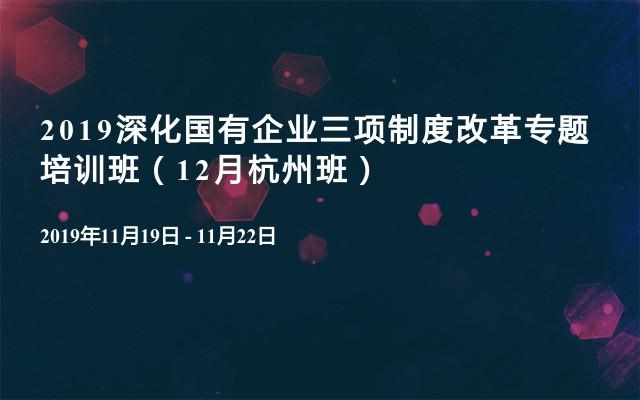 2019深化国有企业三项制度改革专题培训班(12月杭州班)