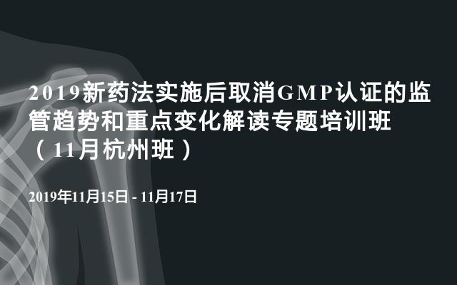 2019新药法实施后取消GMP认证的监管趋势和重点变化解读专题培训班(11月杭州班)