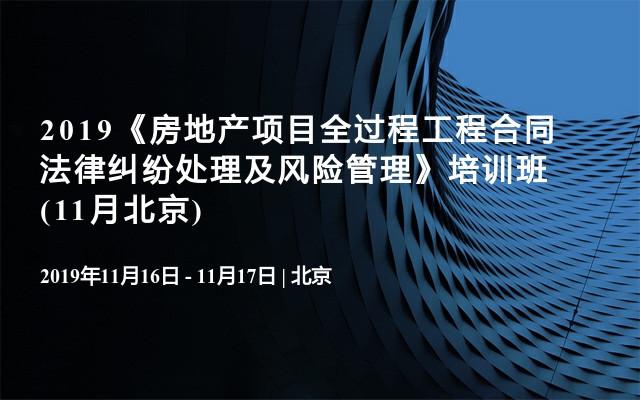 2019《房地产项目全过程工程合同法律纠纷处理及风险管理》培训班(11月北京)