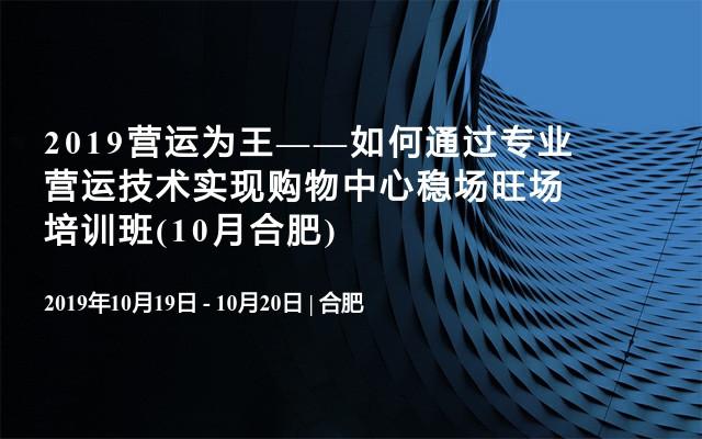 2019營運為王——如何通過專業營運技術實現購物中心穩場旺場培訓班(10月合肥)