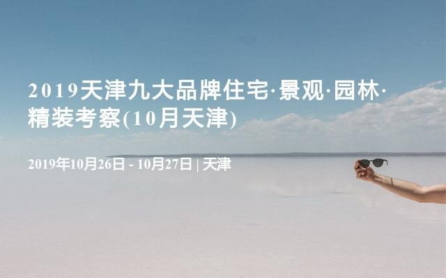2019天津九大品牌住宅·景观·园林·精装考察(10月天津)