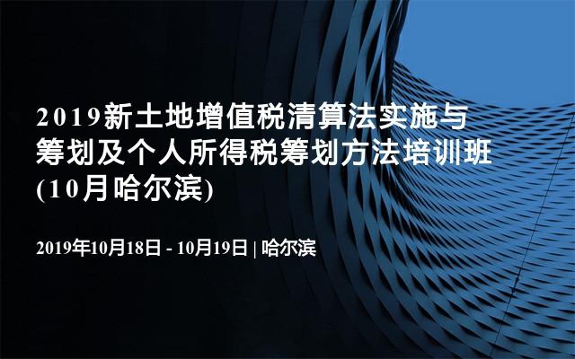 2019新土地增值税清算法实施与筹划及个人所得税筹划方法培训班(10月哈尔滨)