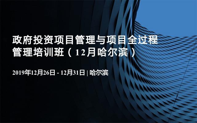 政府投資項目管理與項目全過程管理培訓班(12月哈爾濱)