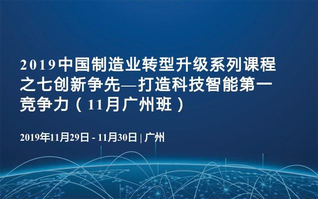 2019中国制造业转型升级系列课程之七创新争先—打造科技智能第一竞争力(11月广州班)