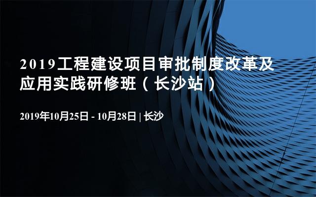 2019工程建设项目审批制度改革及应用实践研修班(长沙站)