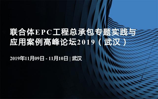 联合体EPC工程总承包专题实践与应用案例高峰论坛2019(武汉)