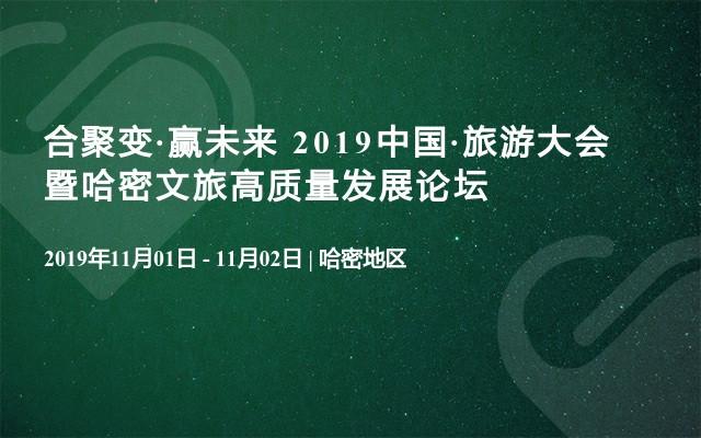 合聚变·赢未来 2019中国·旅游大会暨哈密文旅高质量发展论坛