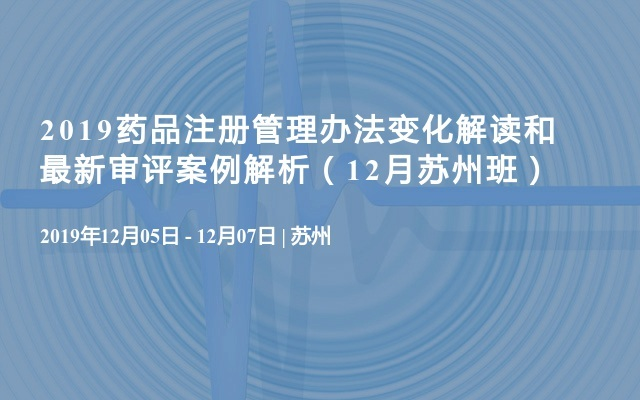 2019藥品注冊管理辦法變化解讀和最新審評案例解析(12月蘇州班)