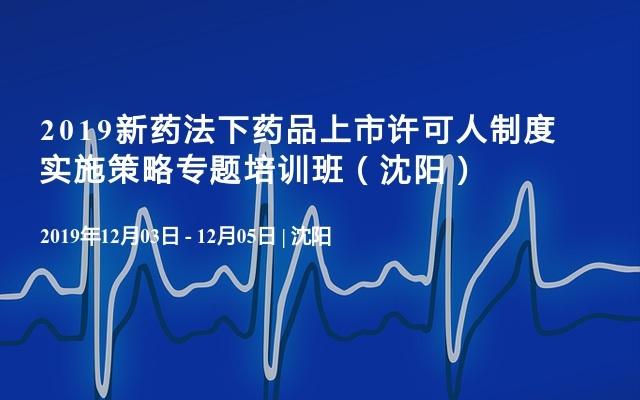 2019新药法下药品上市许可人制度实施策略专题培训班(沈阳)