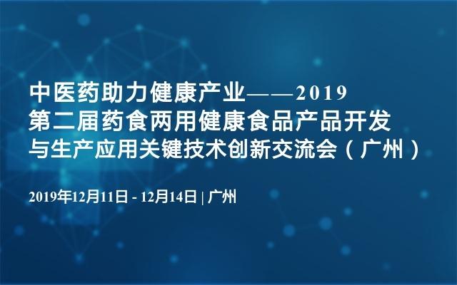 中医药助力健康产业——2019第二届药食两用健康食品产品开发与生产应用关键技术创新交流会(广州)